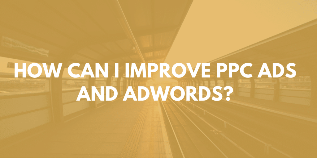 How Can I Improve PPC Ads and Adwords?